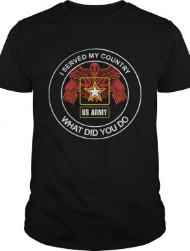I served my country what did you do us army shirt