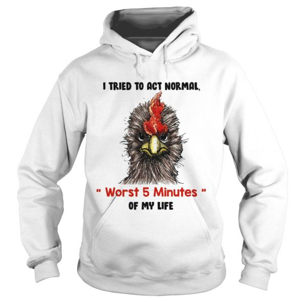 I tried to act normal worst 5 minutes of my life Rooster hoodie