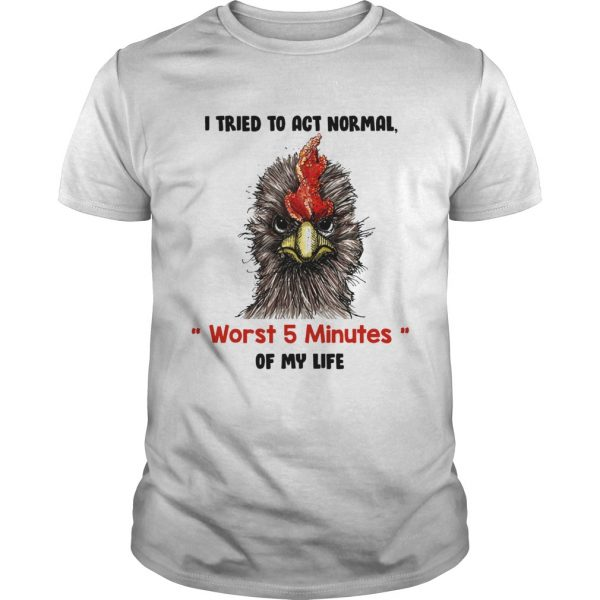 I tried to act normal worst 5 minutes of my life Rooster unisex