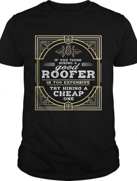 If You Think Hiring A Good Roofer Is Too Expensive Try Hiring A Cheap One Tshirt
