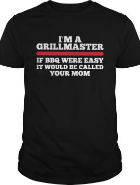 Im a grillmaster if BBQ were easy if would be called your mom shirt