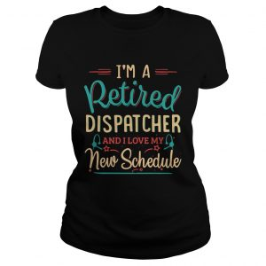 Im a retired dispatcher and I love my new schedule ladeis tee