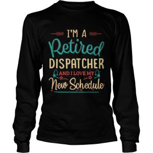 Im a retired dispatcher and I love my new schedule longsleeve tee