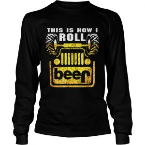 Jeep this is how I roll beer longsleeve tee