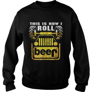 Jeep this is how I roll beer sweatshirt