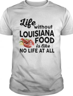 Life without Louisiana Food is like No life at all shirt