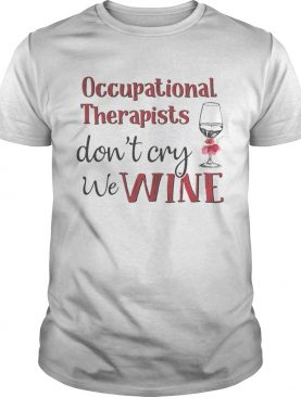 Occupational therapists don't cry we wine shirts
