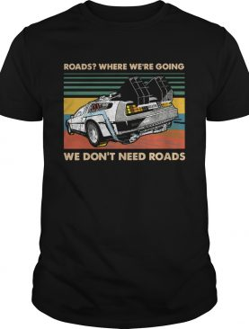 Roads where were going we dont need roads shirt