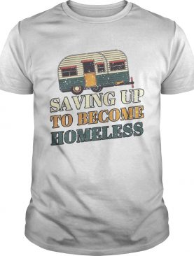 Saving up to become homeless camping vintage shirt