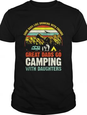Some Dads Like Drinking With Friends Great Dads Go Camping With Daughter Vintage TShirt