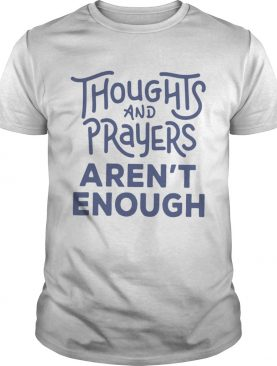 Thoughts and prayers arent enough shirt