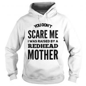 You dont scare me I was raised by a redhead mother hoodie