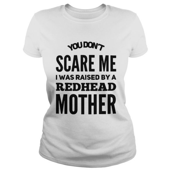 You dont scare me I was raised by a redhead mother ladies tee