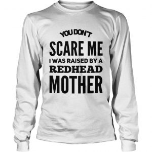 You dont scare me I was raised by a redhead mother longsleeve tee
