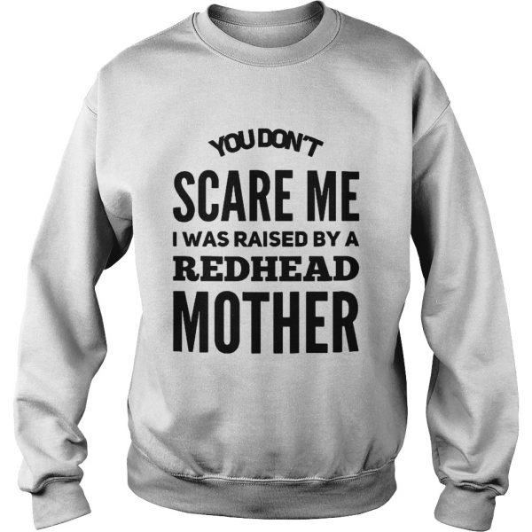 You dont scare me I was raised by a redhead mother sweatshirt