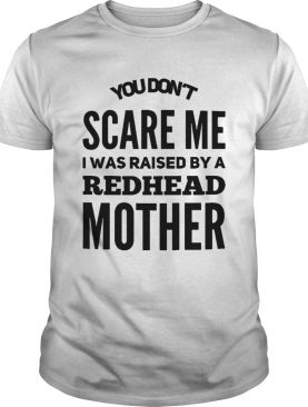 You dont scare me I was raised by a redhead mother shirt