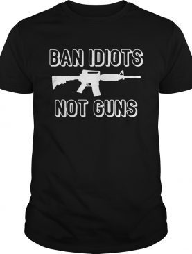 Ban Idiots Not Guns shirt