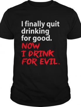 I finally quit drinking for good now I drink for evil shirt