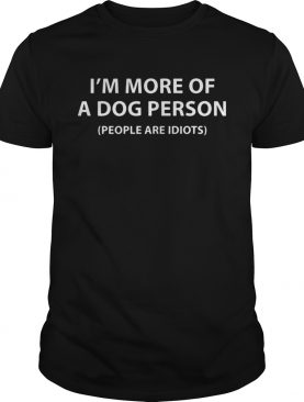 I'm More Of A Dog Person People Are Idiots Shirt