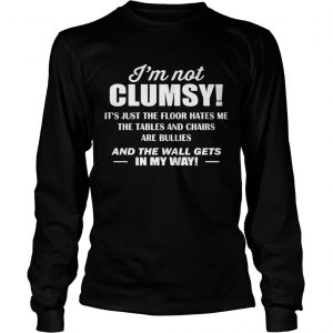 Im not clumsy its just the floor hates me the tables and chairs are bullies longsleeve tee