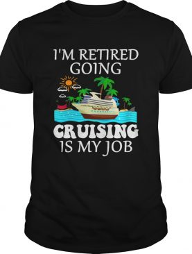 Im retired going cruising is my job shirt