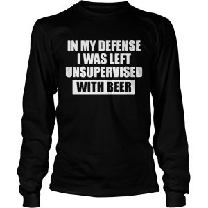 In my defense I was left unsupervised with beer longsleeve tee