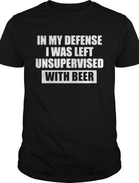 In my defense I was left unsupervised with beer shirt