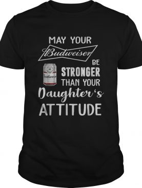 May your Budweiser be stronger than your daughters attitude shirt