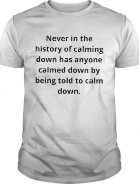 Never in the history of calming down has anyone calmed down shirt