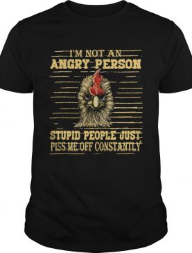 Rooster Im not an angry person stupid people shirt