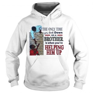 The only time you look down on a brother is when youre helping him up hoodie