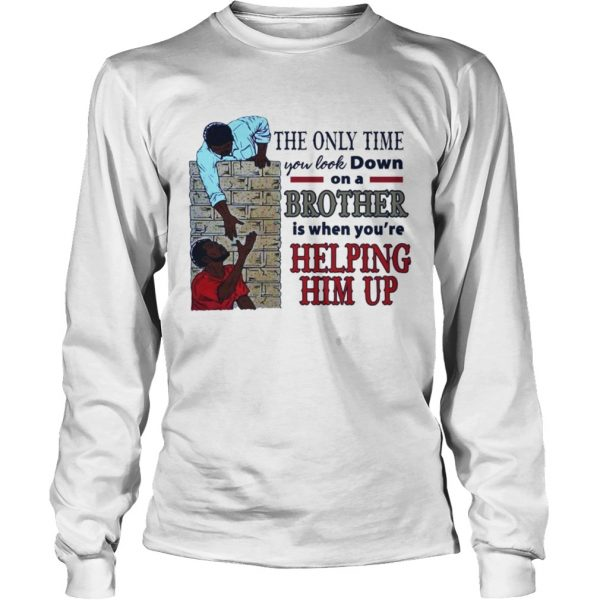 The only time you look down on a brother is when youre helping him up longsleeve tee