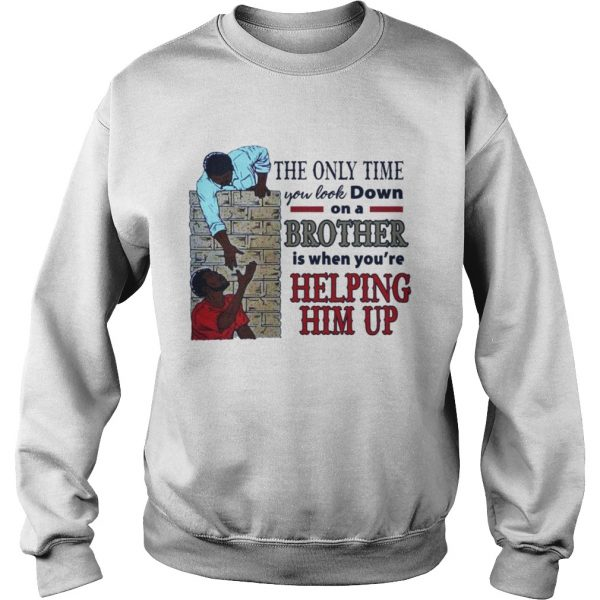 The only time you look down on a brother is when youre helping him up sweatshirt