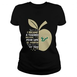 University of South Florida I became a teacher because your life is worth my time ladeis tee