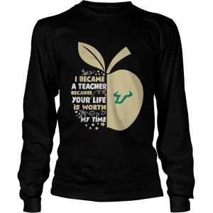 University of South Florida I became a teacher because your life is worth my time longsleeve tee