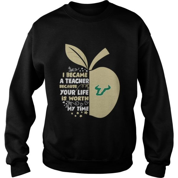 University of South Florida I became a teacher because your life is worth my time sweatshirt