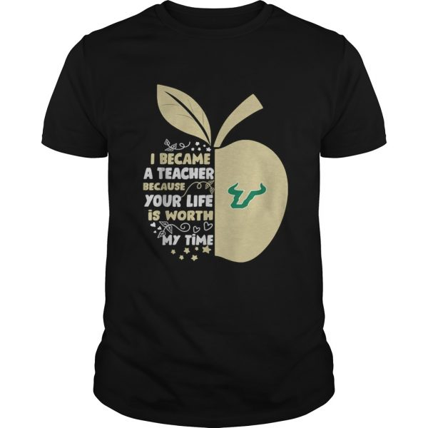 University of South Florida I became a teacher because your life is worth my time unisex