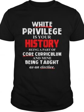 White privilege is your history being a part of core curriculum shirt