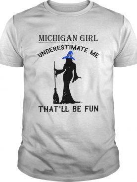 Witch Michigan girl underestimate me thatll be fun shirt