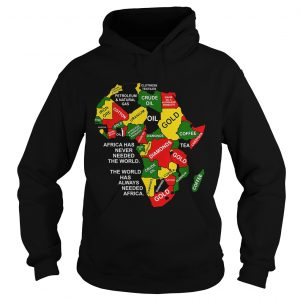 Africa has never needed the world the world has always needed Africa hoodie