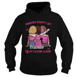 Friends dont let friends fight cancer alone hoodie