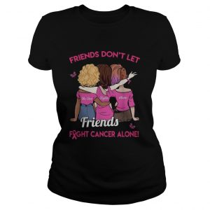 Friends dont let friends fight cancer alone ladeis tee