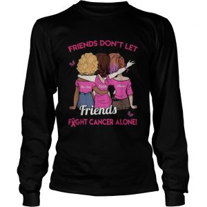 Friends dont let friends fight cancer alone longsleeve tee