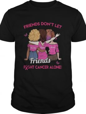 Friends dont let friends fight cancer alone shirt