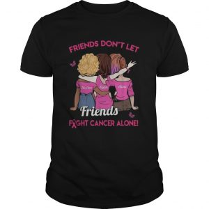Friends dont let friends fight cancer alone unisex
