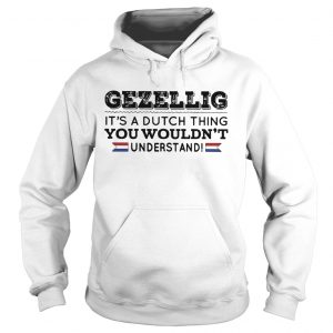 Gezellig its a dutch thing you wouldnt understand hoodie