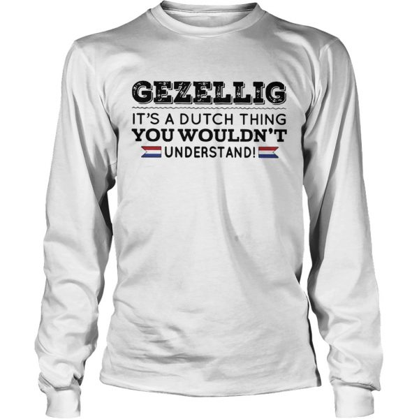 Gezellig its a dutch thing you wouldnt understand longsleeve tee