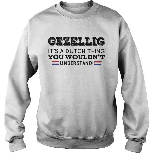 Gezellig its a dutch thing you wouldnt understand sweatshirt