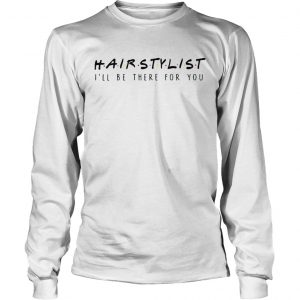 Hairstylist Ill Be There For You longsleeve tee