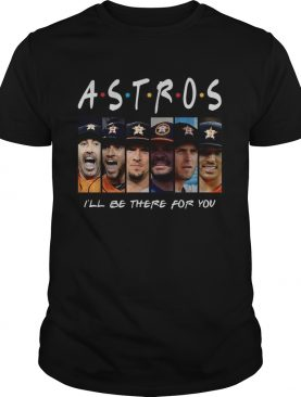 Houston Astros Ill be there for you Friends TV Show shirt
